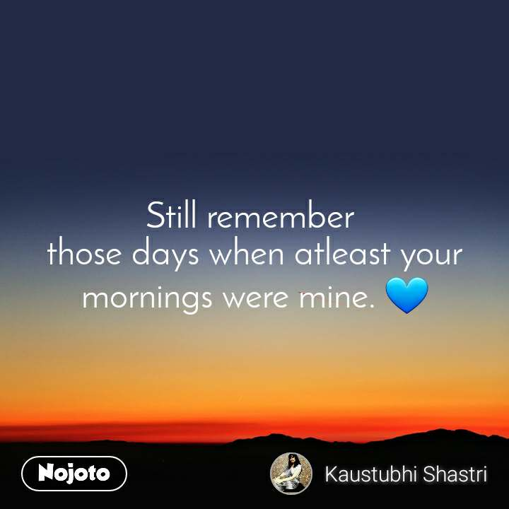 Still remember  those days when atleast your mornings were mine. 💙
