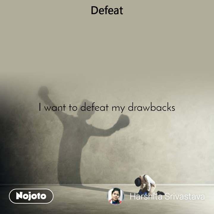 Defeat I want to defeat my drawbacks
