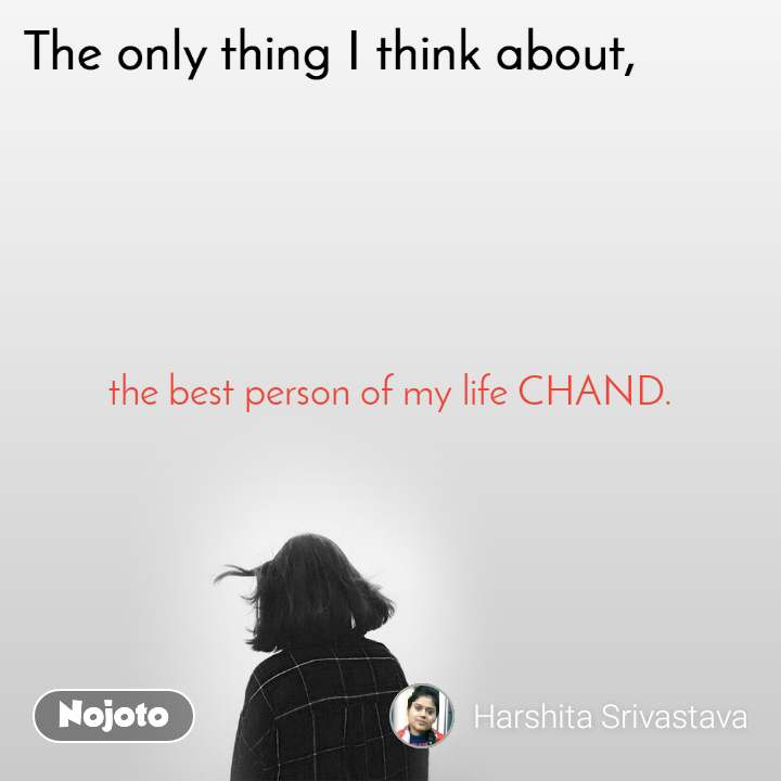 The only thing I think about the best person of my life CHAND.