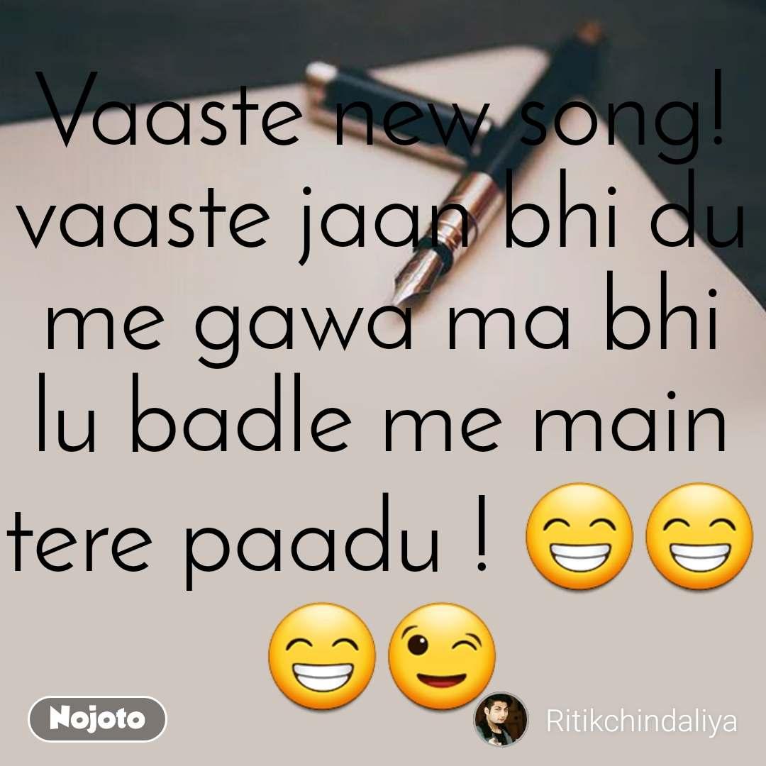 Vaaste new song! vaaste jaan bhi du me gawa ma bhi lu badle me main tere paadu ! 😁😁😁😉