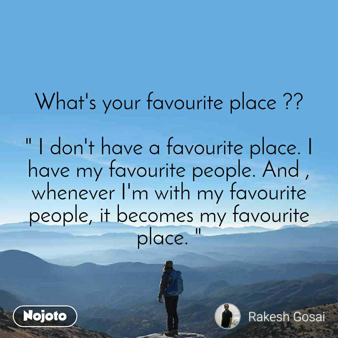 "What's your favourite place ??  "" I don't have a favourite place. I have my favourite people. And , whenever I'm with my favourite people, it becomes my favourite place. """