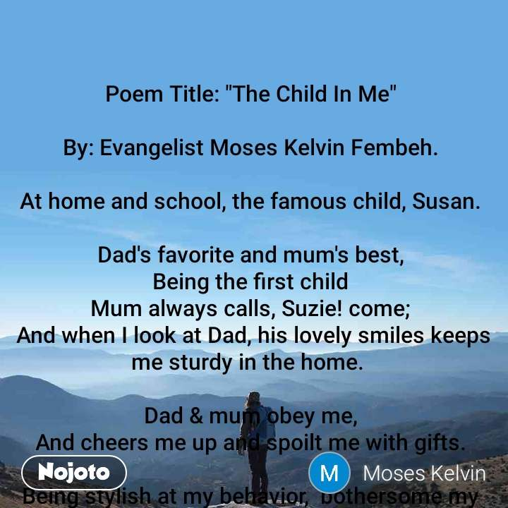 "Poem Title: ""The Child In Me""  By: Evangelist Moses Kelvin Fembeh.  At home and school, the famous child, Susan.  Dad's favorite and mum's best, Being the first child Mum always calls, Suzie! come;  And when I look at Dad, his lovely smiles keeps me sturdy in the home.   Dad & mum obey me, And cheers me up and spoilt me with gifts.  Being stylish at my behavior,  bothersome my mum becomes. At school, my aunty also obey me at once.  At school I'm easy-going In reality I'm stilly, But, I won't be taking care by a temerarious, Nanny.   Aunty at school is loving, caring, and compassionate,  At school, I'm apprehended from causing problem,  But  her unconditional love is unbeatable and extraordinary and it's a protective shield, To me, my parents and aunty, are everything. I harkens to them all.  Yeah though  Promised I made to be transformed but the child in me Keeps growing until.  At five, My child in me,  Impuissant  A wandering young Suzie at school.  My parents at work, Calling my aunty to check on me at the stated clock Under my aunty protective shields,  At school am perfectly okay.  Though eager I become to see my parents,  When I look around the school premises, I find no relative  I tend to cling to my aunty Betty, and my peers,  My 'first day at school was boring, I preserved the child in me.   My Aunty,  My sweet aunty at school applauded me, for being calm.  The child in me  explodes on the following weeks,  And work becomes hectic but just fine by aunty,  Being a foreigner to my first, ever school,  I noted  new things, such as learning to talk and singing rhymes.    Rhyme:   Johnny Johnny Yes Pa; Eating Sugar, No Papa Telling lies, no Papa,  Open your mouth Hahahahahaha🤣🤣haha""!!!  What a toilsome and observant Aunty!  She can predict my every mood and act with confidentiality.   I am the luckiest child on Earth to be loved and cared by my parents.   The child in me grows The child in me inactive at five The child in me awesome to Daddy, The child in me bothersome to mum, The child in me hectic for aunty at school. The child in me beautiful in my eyes. The child in me... All I could say metamorphoses   ® Copyright Reserved © Evangelist Moses Kay.   15th October, 2019."