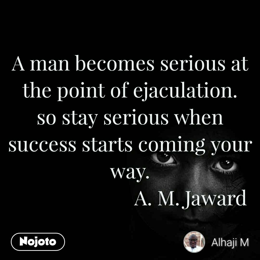 A man becomes serious at the point of ejaculation. so stay serious when success starts coming your way.                         A. M. Jaward