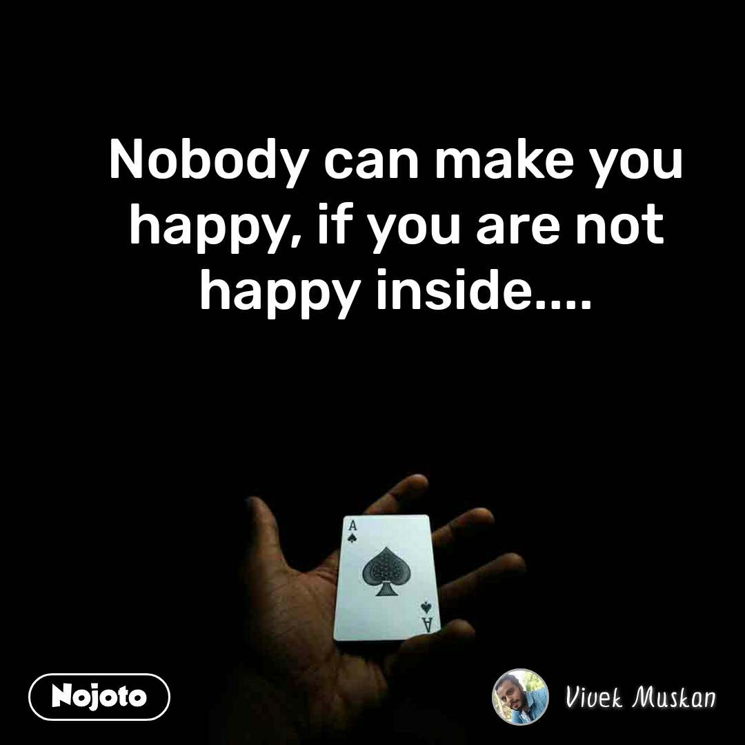 Nobody can make you happy, if you are not happy inside....