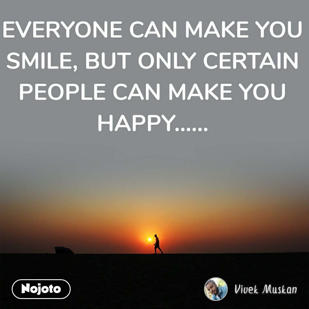 EVERYONE CAN MAKE YOU SMILE, BUT ONLY CERTAIN PEOPLE CAN MAKE YOU HAPPY......