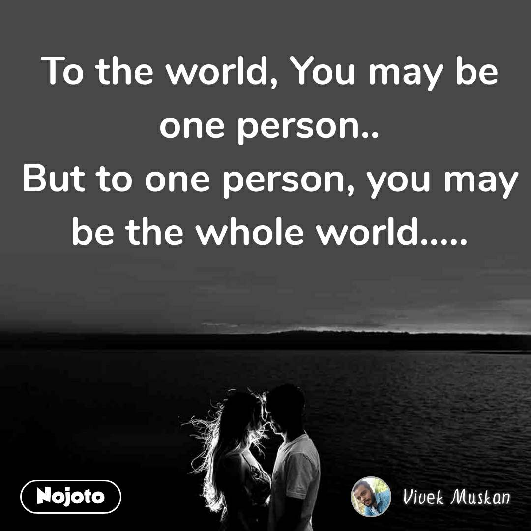 To the world, You may be one person.. But to one person, you may be the whole world.....