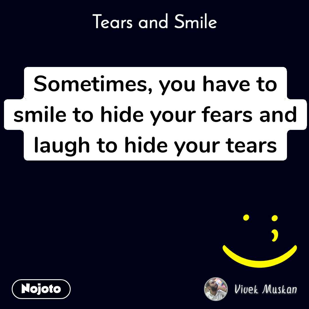 Tears and Smile  Sometimes, you have to smile to hide your fears and laugh to hide your tears