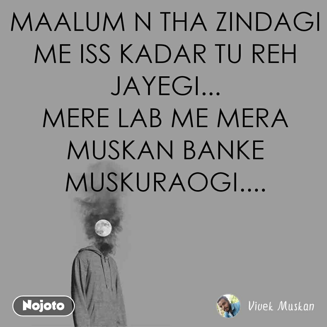 MAALUM N THA ZINDAGI ME ISS KADAR TU REH JAYEGI... MERE LAB ME MERA MUSKAN BANKE MUSKURAOGI....