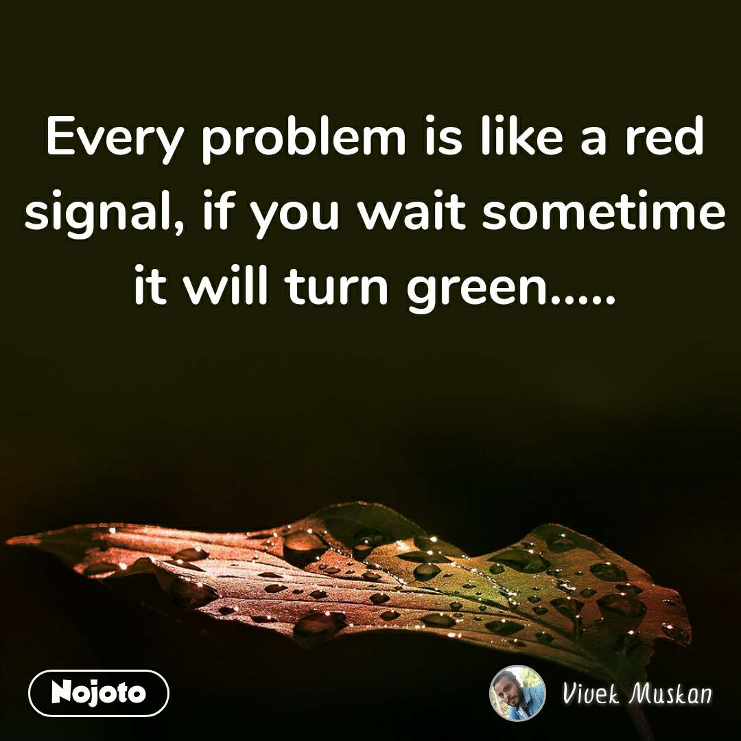 Every problem is like a red signal, if you wait sometime it will turn green.....