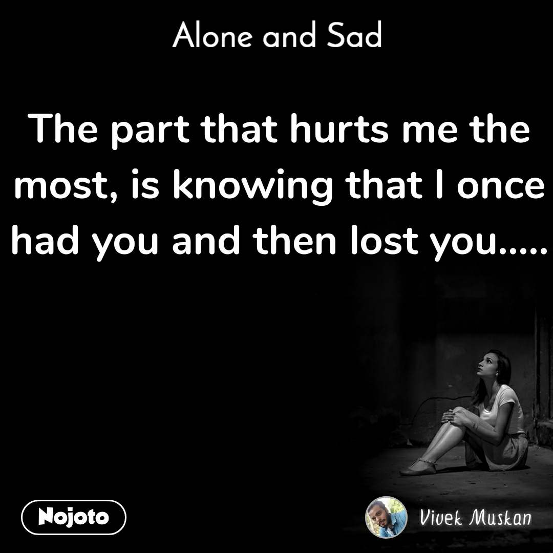 Alone and You  The part that hurts me the most, is knowing that I once had you and then lost you.....