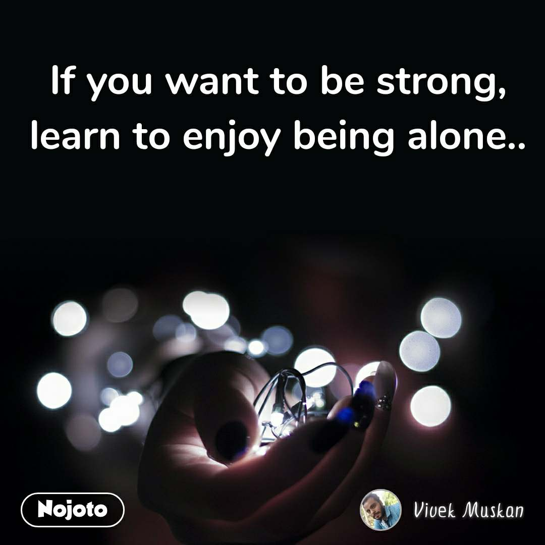 If you want to be strong, learn to enjoy being alone..