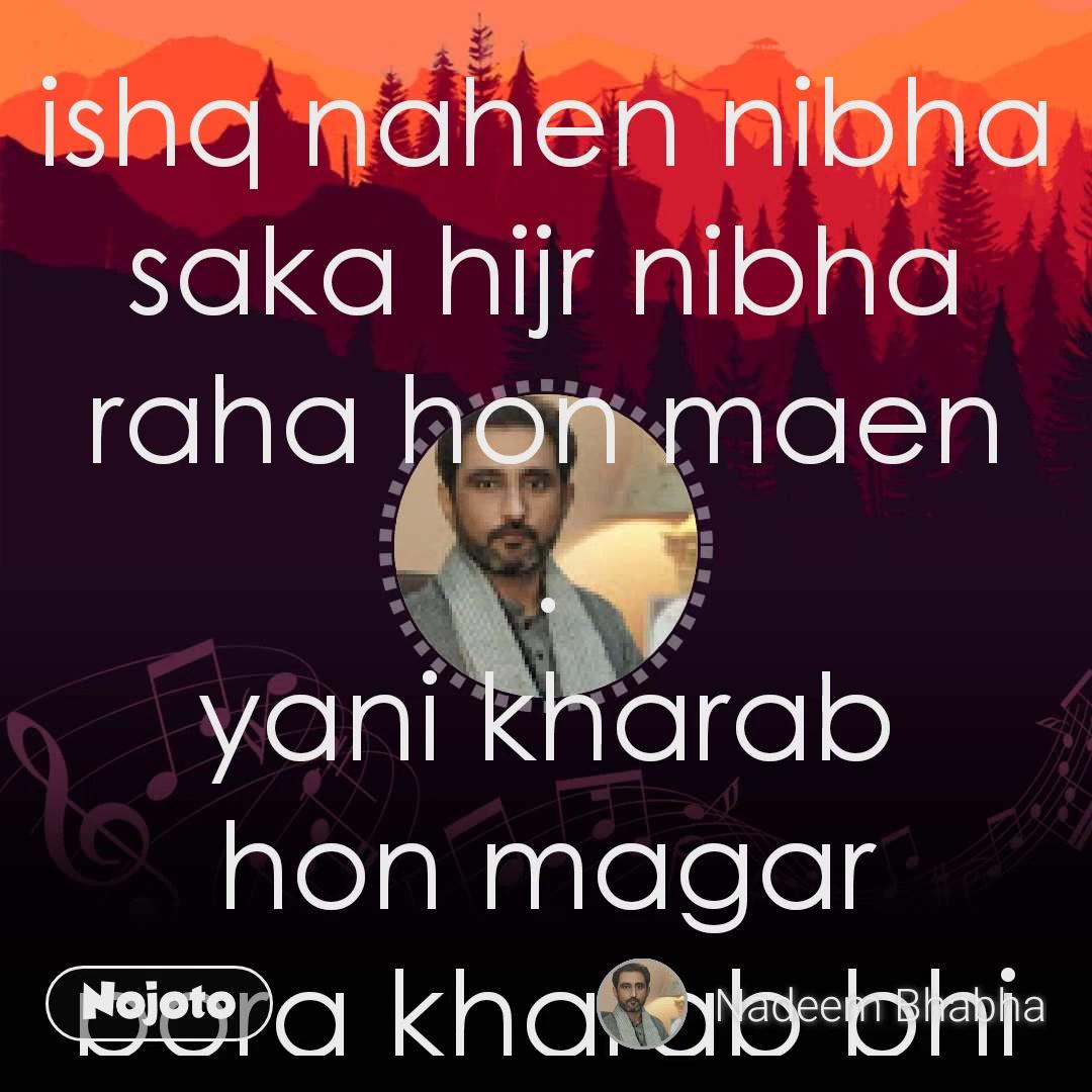 ishq nahen nibha saka hijr nibha raha hon maen . yani kharab hon magar pora kharab bhi nahen
