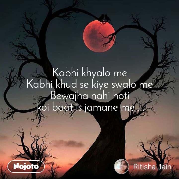Kabhi khyalo me Kabhi khud se kiye swalo me Bewajha nahi hoti  koi baat is jamane me ...