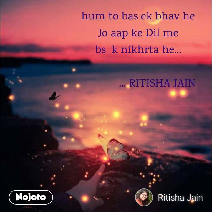 hum to bas ek bhav he  Jo aap ke Dil me  bs  k nikhrta he...                ... RITISHA JAIN