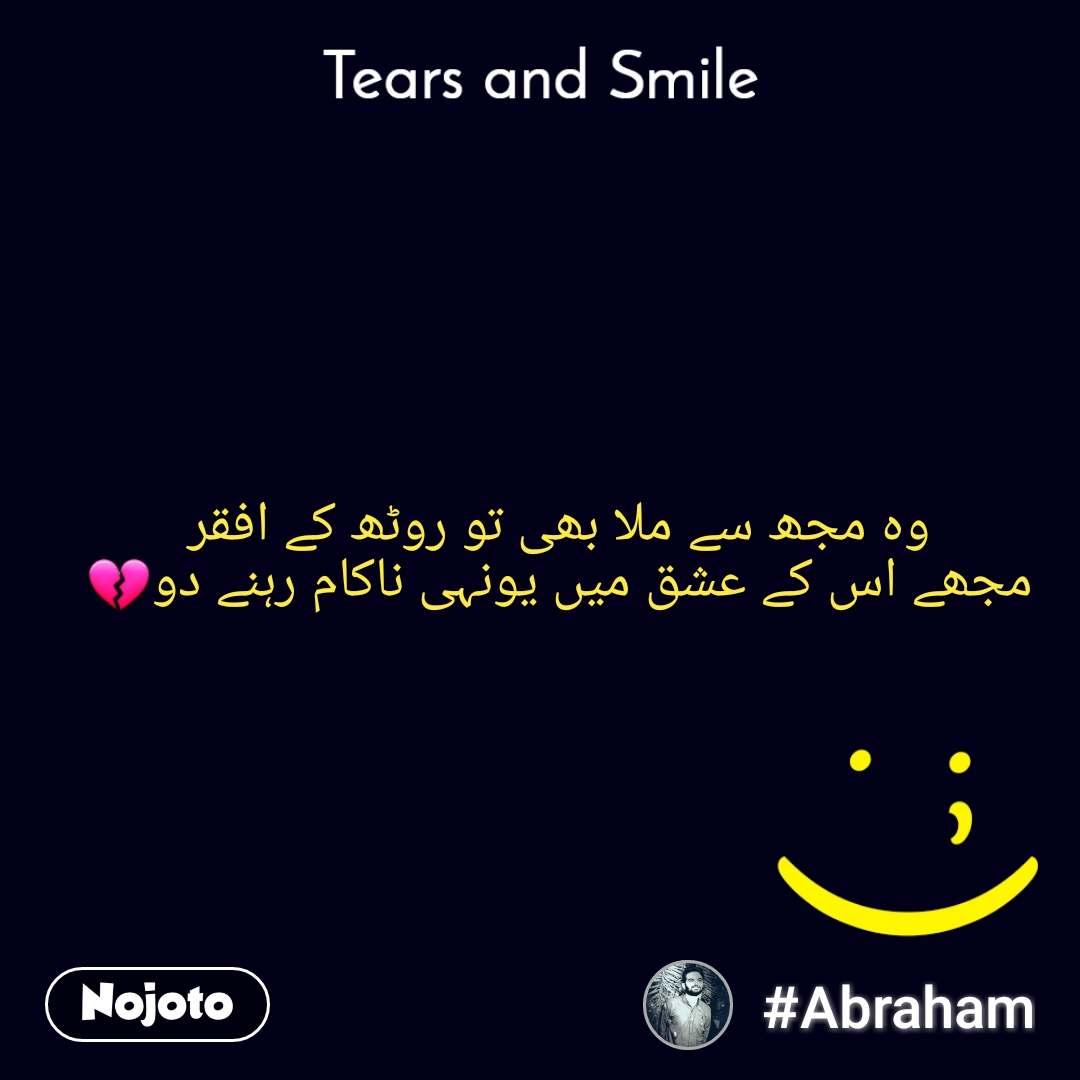 Tears and Smile  وہ مجھ سے ملا بھی تو روٹھ کے افقر مجھے اس کے عشق میں یونہی ناکام رہنے دو💔
