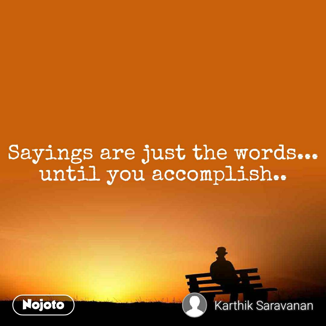 Sayings are just the words... until you accomplish..