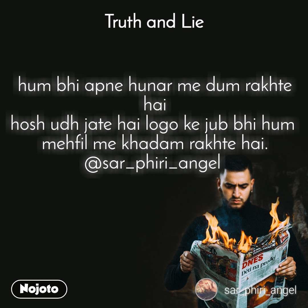 Truth and Lie hum bhi apne hunar me dum rakhte hai hosh udh jate hai logo ke jub bhi hum  mehfil me khadam rakhte hai. @sar_phiri_angel