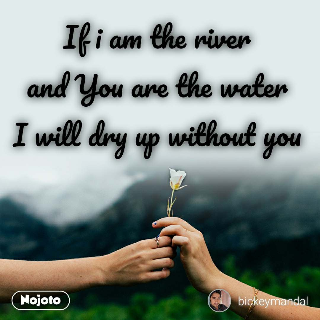 If i am the river and You are the water I will dry up without you