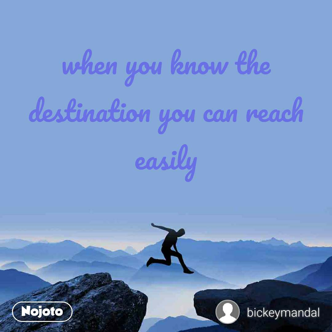 when you know the destination you can reach easily