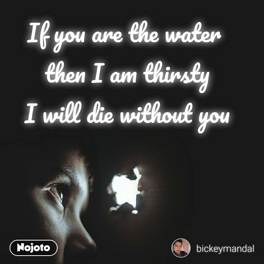 If you are the water  then I am thirsty I will die without you