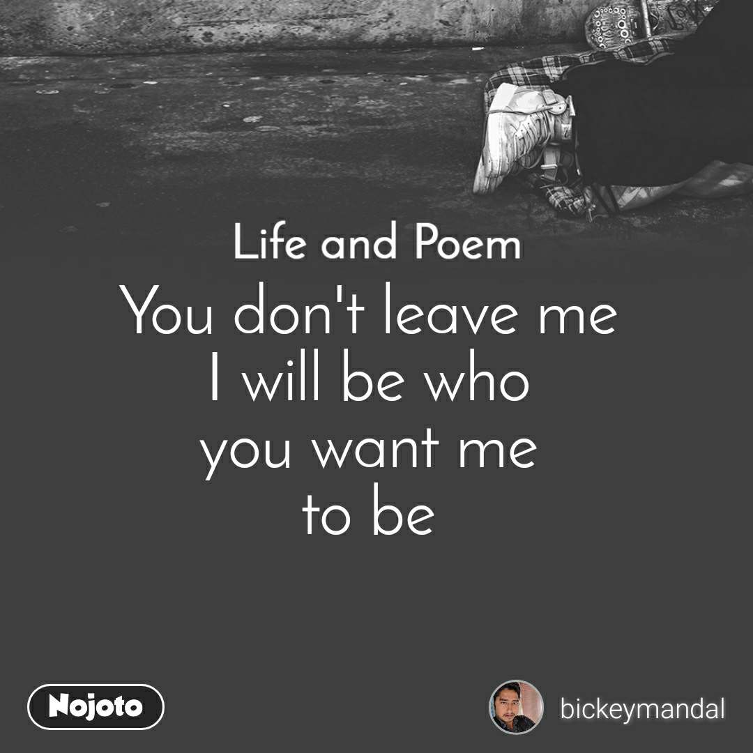 Life and Poem  You don't leave me  I will be who  you want me  to be
