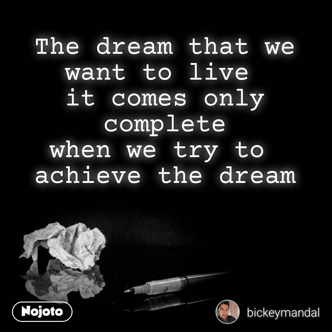 The dream that we want to live  it comes only complete when we try to  achieve the dream