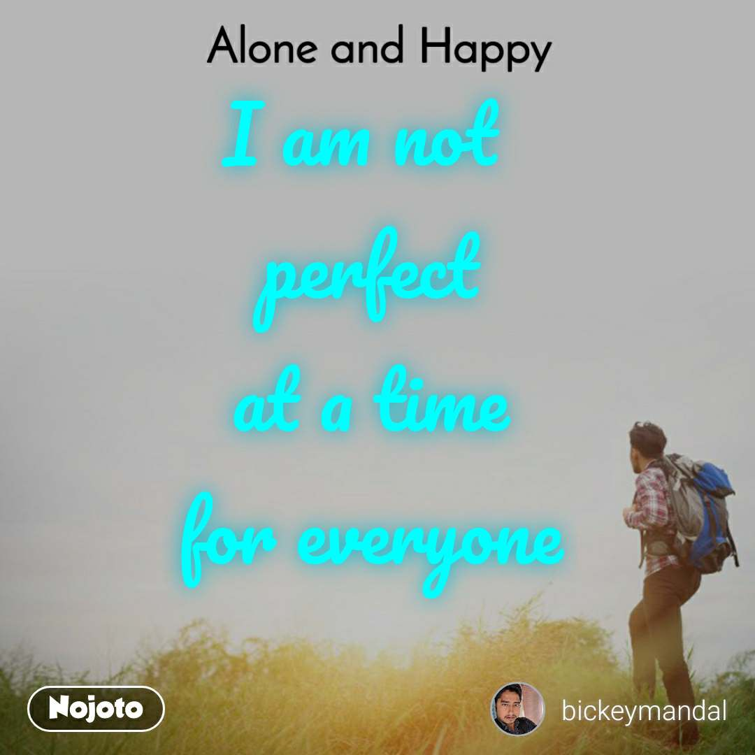 Alone and Happy  I am not  perfect at a time for everyone