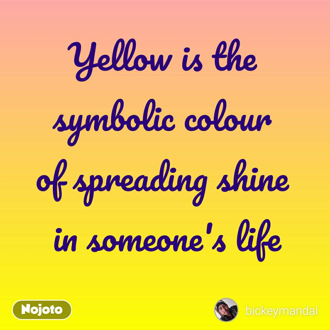 Yellow is the  symbolic colour  of spreading shine  in someone's life