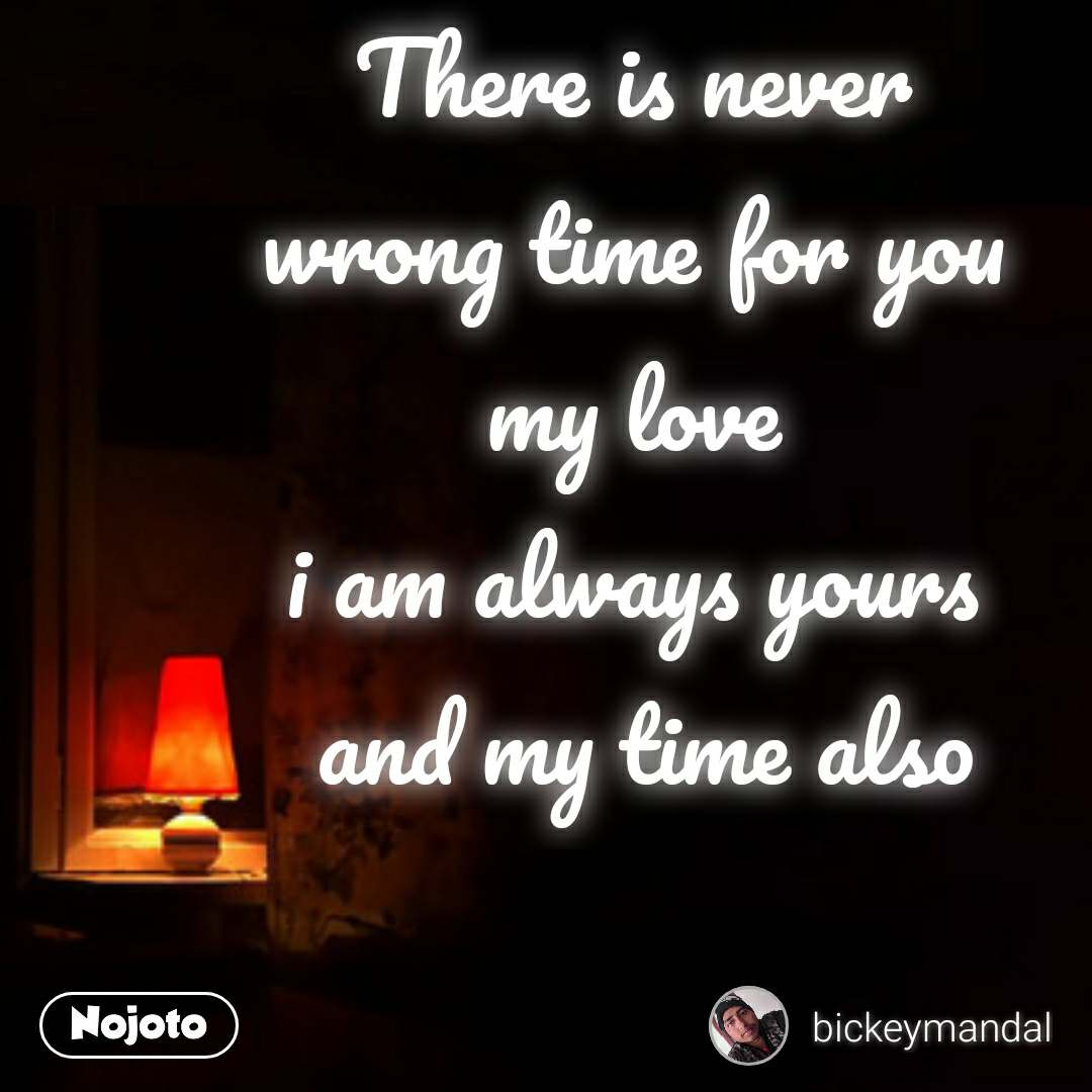 There is never  wrong time for you  my love  i am always yours  and my time also