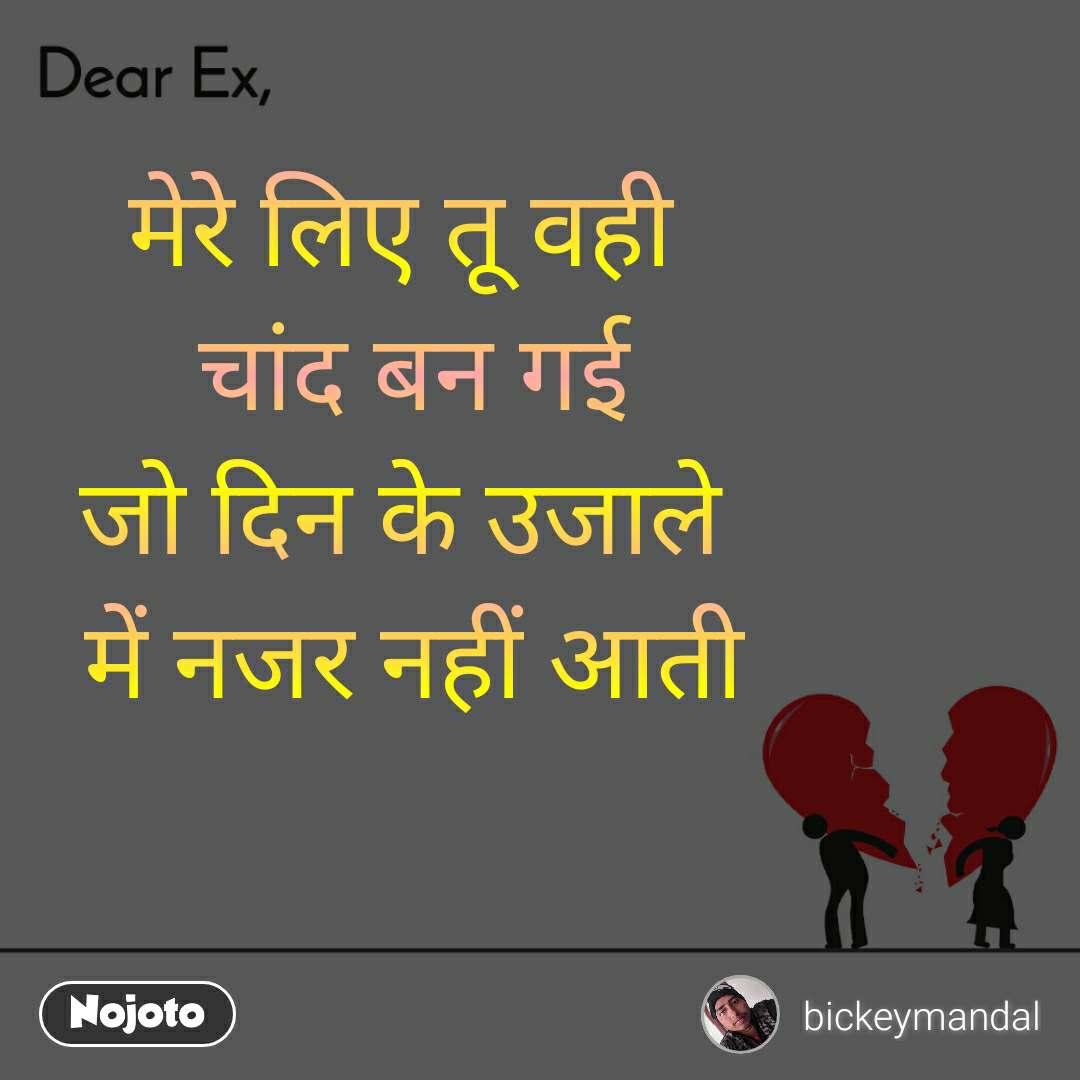 Dear Ex मेरे लिए तू वही  चांद बन गई जो दिन के उजाले  में नजर नहीं आती