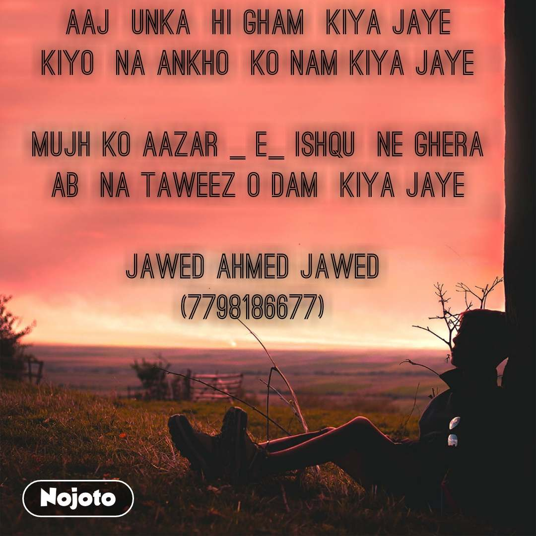 AAJ  UNKA  HI GHAM  KIYa JAYE KIYO  NA ANKHO  KO NAM KIYA JAYE  MUJH KO AAZAr _ E_ ISHQU  NE GHERA AB  NA TAWEEZ O DAM  KIYA JAYE  Jawed Ahmed jawed  (7798186677)