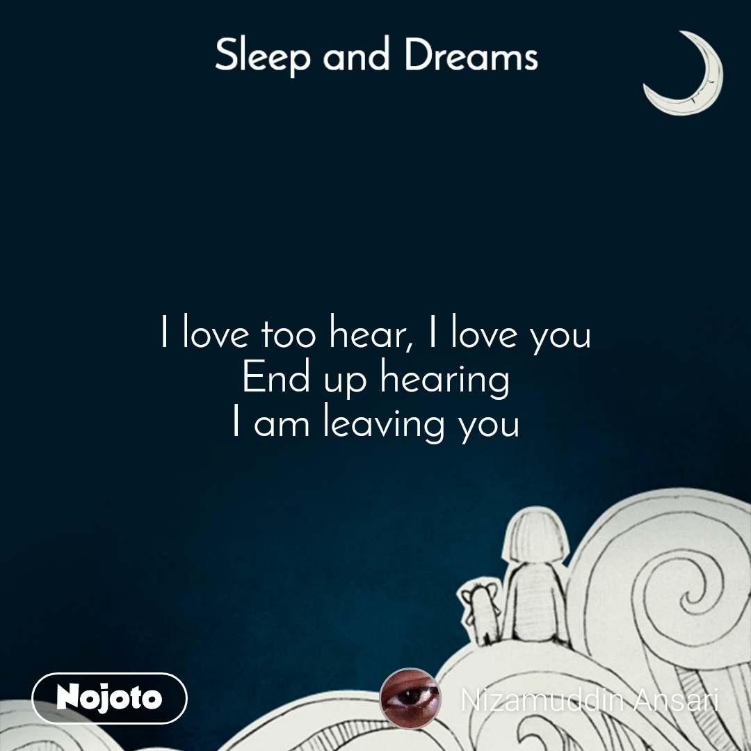 Sleep and Dreams I love too hear, I love you End up hearing I am leaving you