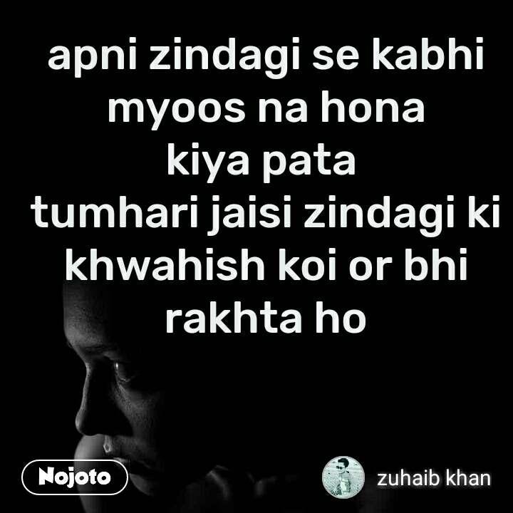 apni zindagi se kabhi myoos na hona kiya pata  tumhari jaisi zindagi ki khwahish koi or bhi rakhta ho
