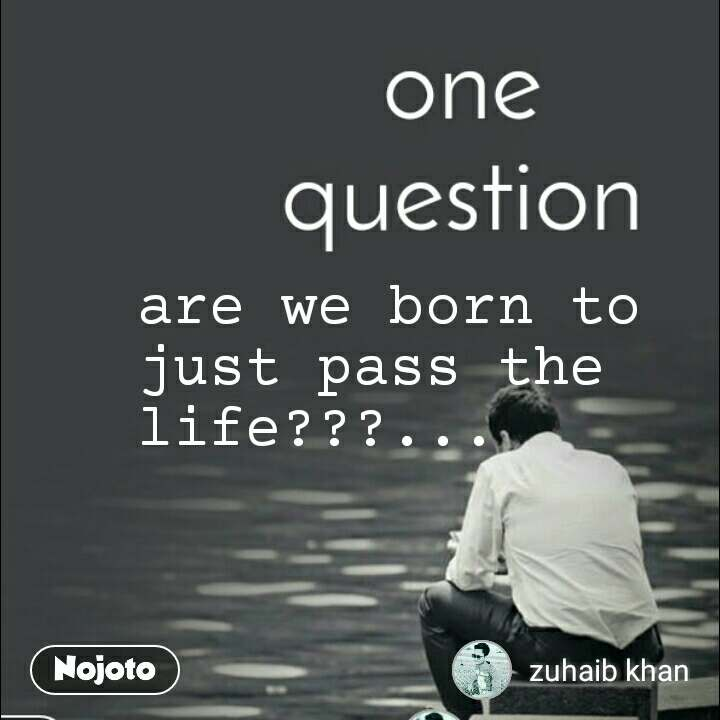 are we born to just pass the life???...