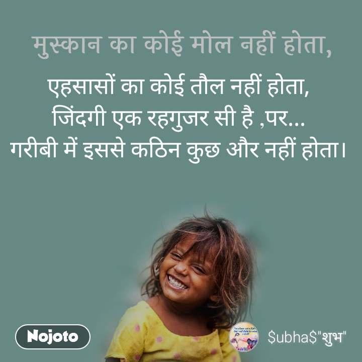 मुस्कान का कोई मोल नहीं होता, एहसासों का कोई तौल नहीं होता, जिंदगी एक रहगुजर सी है ,पर... गरीबी में इससे कठिन कुछ और नहीं होता।