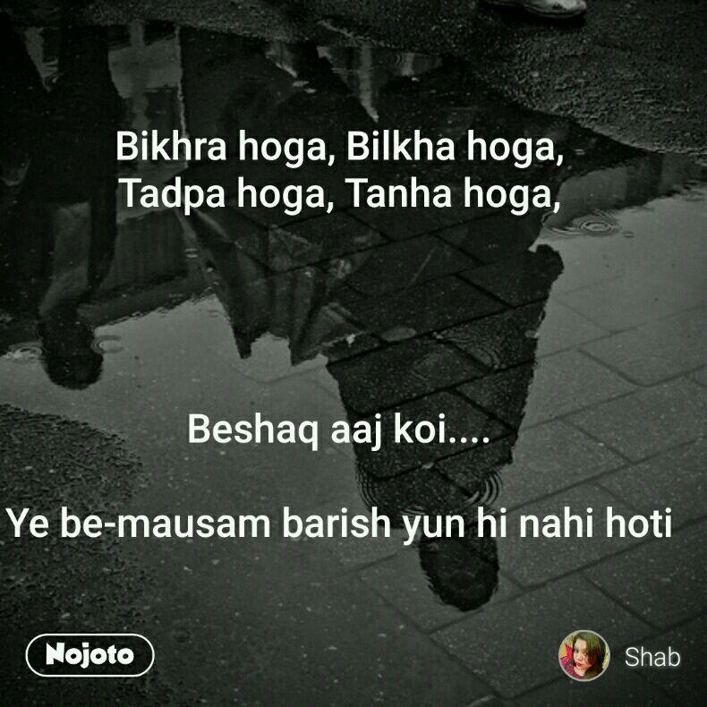 Bikhra hoga, Bilkha hoga, Tadpa hoga, Tanha hoga,     Beshaq aaj koi....  Ye be-mausam barish yun hi nahi hoti
