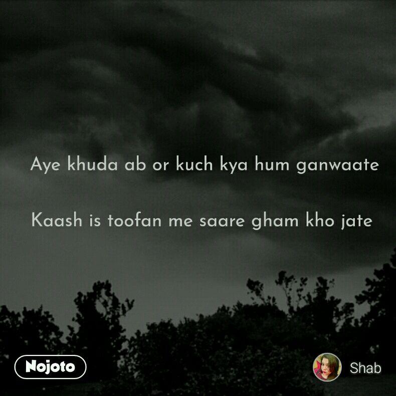 Aye khuda ab or kuch kya hum ganwaate   Kaash is toofan me saare gham kho jate