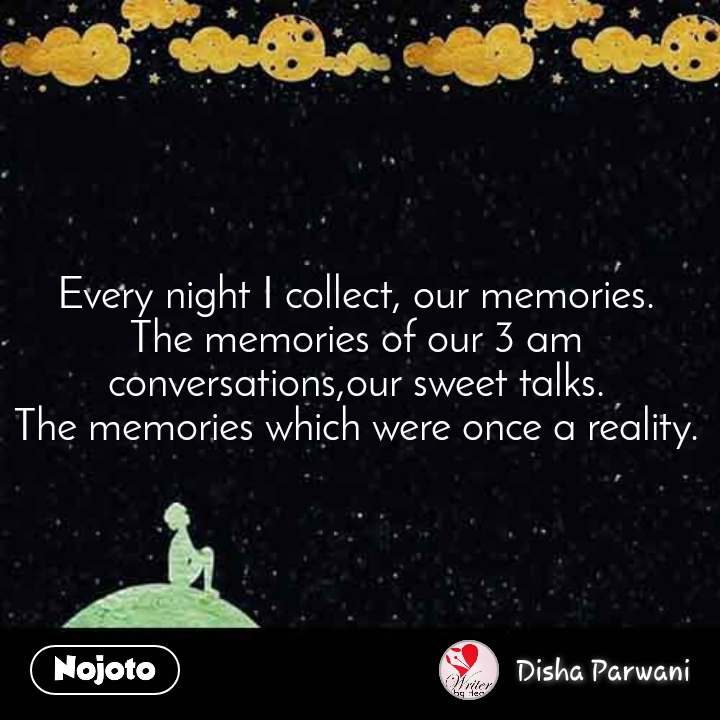 Every night I collect, our memories. The memories of our 3 am conversations,our sweet talks. The memories which were once a reality.
