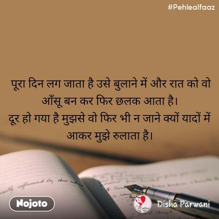 #Pehlealfaaz  पूरा दिन लग जाता है उसे बुलाने में और रात को वो आँसू बन कर फिर छलक आता है। दूर हो गया है मुझसे वो फिर भी न जाने क्यों यादों में आकर मुझे रुलाता है।