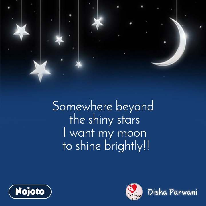Night quotes Somewhere beyond  the shiny stars I want my moon  to shine brightly!!
