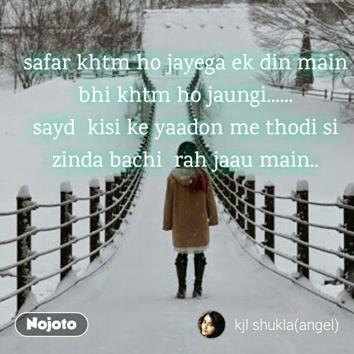 safar khtm ho jayega ek din main bhi khtm ho jaungi...... sayd  kisi ke yaadon me thodi si zinda bachi  rah jaau main..
