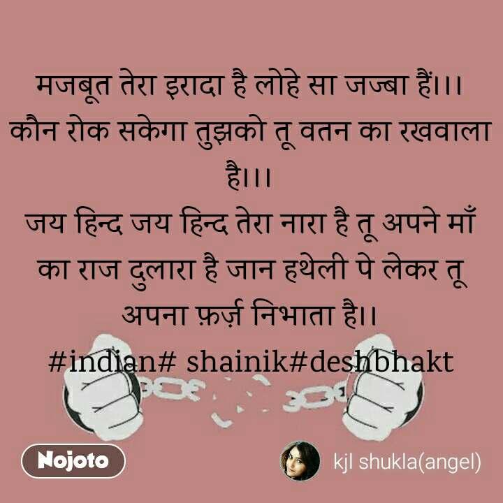 मजबूत तेरा इरादा है लोहे सा जज्बा हैं।।। कौन रोक सकेगा तुझको तू वतन का रखवाला है।।। जय हिन्द जय हिन्द तेरा नारा है तू अपने माँ का राज दुलारा है जान हथेली पे लेकर तू  अपना फ़र्ज़ निभाता है।। #indian# shainik#deshbhakt