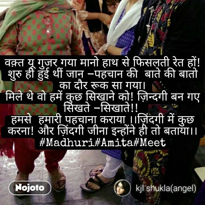 वक़्त यू गुजर गया मानो हाथ से फिसलती रेत हों! शुरु ही हुई थीं जान -पहचान की  बाते की बातो का दौर रूक सा गया। मिले थे वो हमें कुछ सिखाने को! ज़िन्दगी बन गए सिखते -सिखाते!!  हमसे  हमारी पहचाना कराया ।।ज़िंदगी में कुछ करना! और ज़िंदगी जीना इन्होंने ही तो बताया।। #Madhuri#Amita#Meet