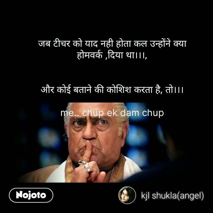 Hindi Funny Memes जब टीचर को याद नही होता कल उन्होंने क्या होमवर्क ,दिया था।।।,   और कोई बताने की कोशिश करता है, तो।।।  me.. chup ek dam chup #NojotoQuote