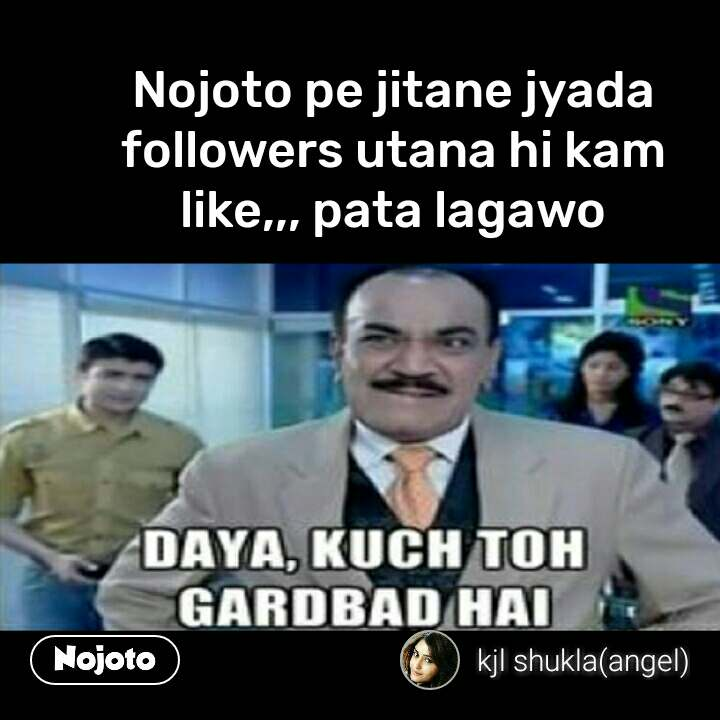 daya kuch toh gadbad hai Nojoto pe jitane jyada followers utana hi kam like,,, pata lagawo #NojotoQuote
