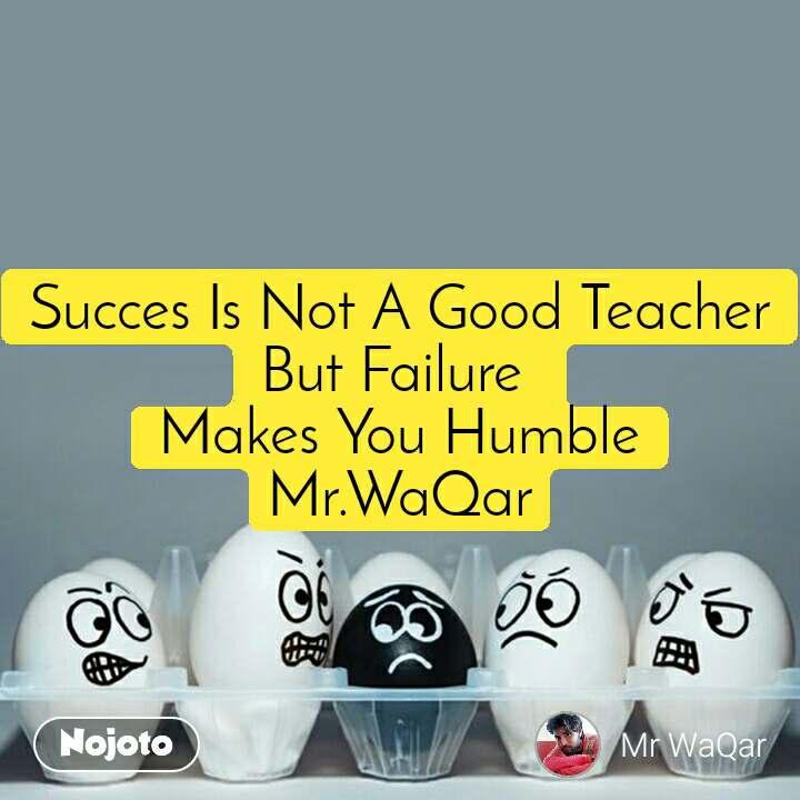 Succes Is Not A Good Teacher But Failure  Makes You Humble Mr.WaQar