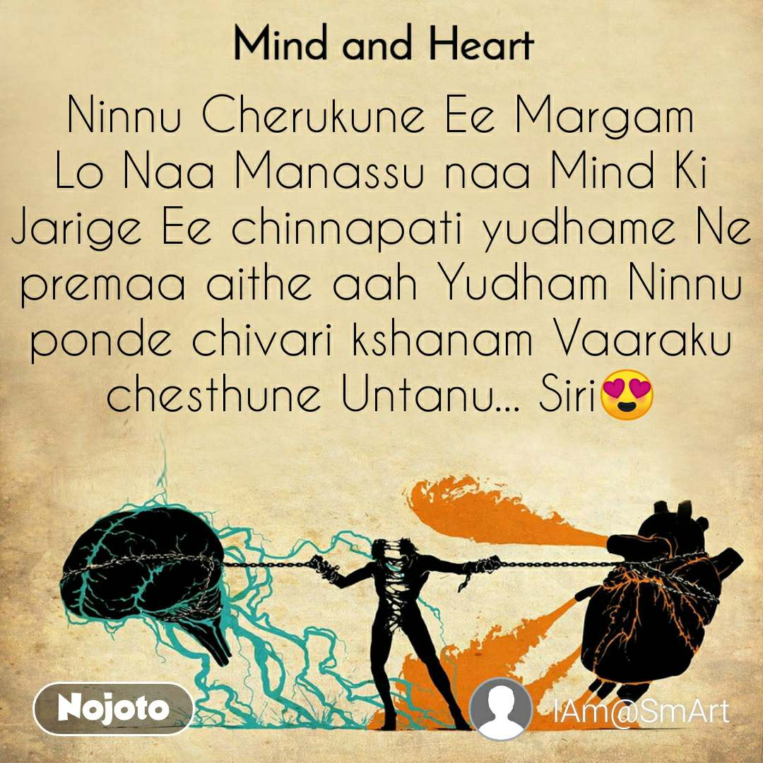 Mind and Heart  Ninnu Cherukune Ee Margam Lo Naa Manassu naa Mind Ki Jarige Ee chinnapati yudhame Ne premaa aithe aah Yudham Ninnu ponde chivari kshanam Vaaraku chesthune Untanu... Siri😍