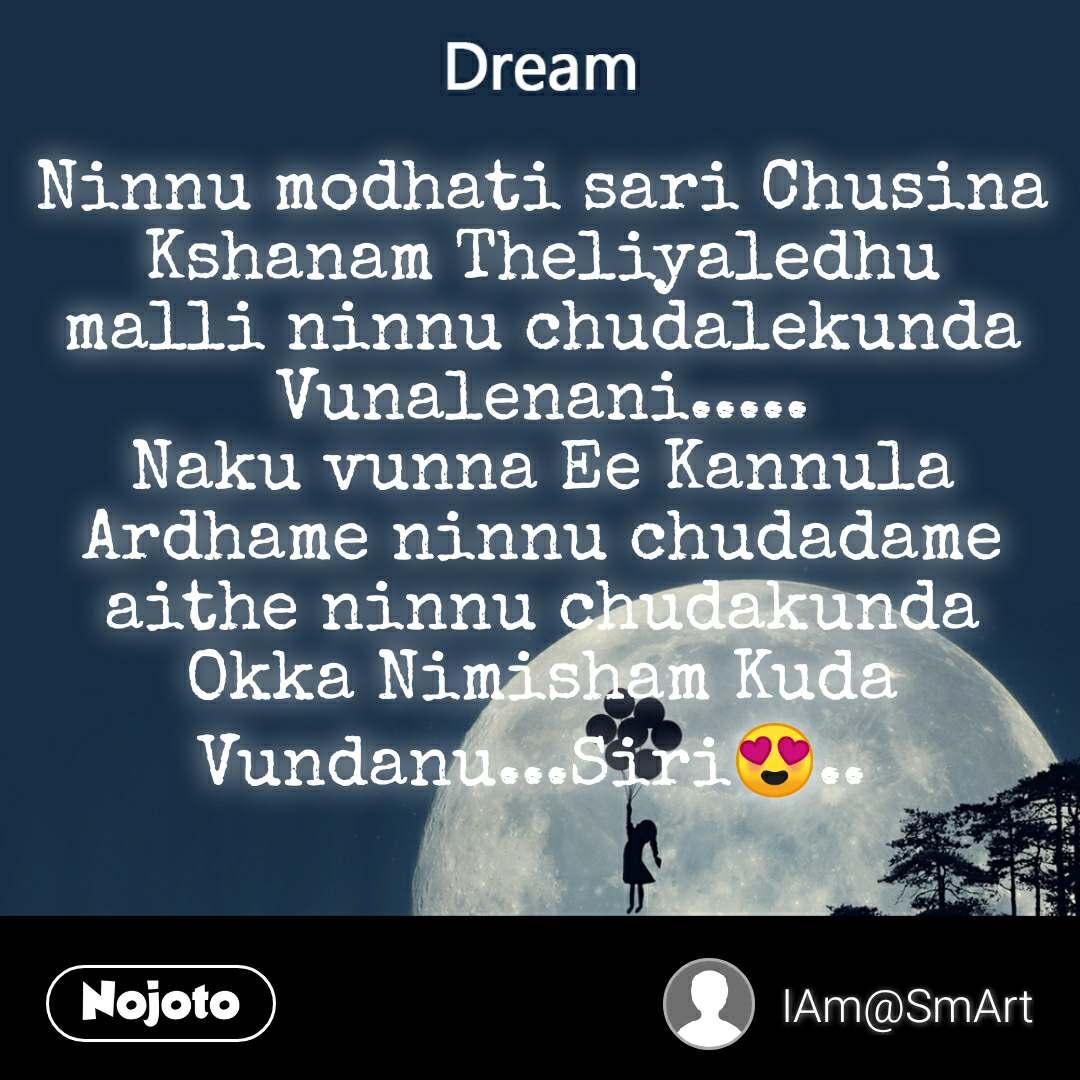 Dream Ninnu modhati sari Chusina Kshanam Theliyaledhu malli ninnu chudalekunda Vunalenani..... Naku vunna Ee Kannula  Ardhame ninnu chudadame aithe ninnu chudakunda Okka Nimisham Kuda Vundanu...Siri😍..
