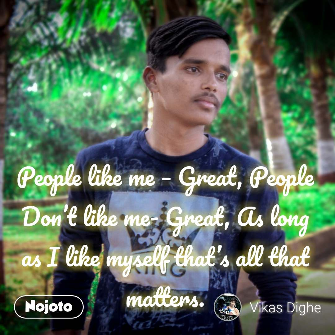 People like me – Great, People Don't like me- Great, As long as I like myself that's all that matters. #NojotoQuote