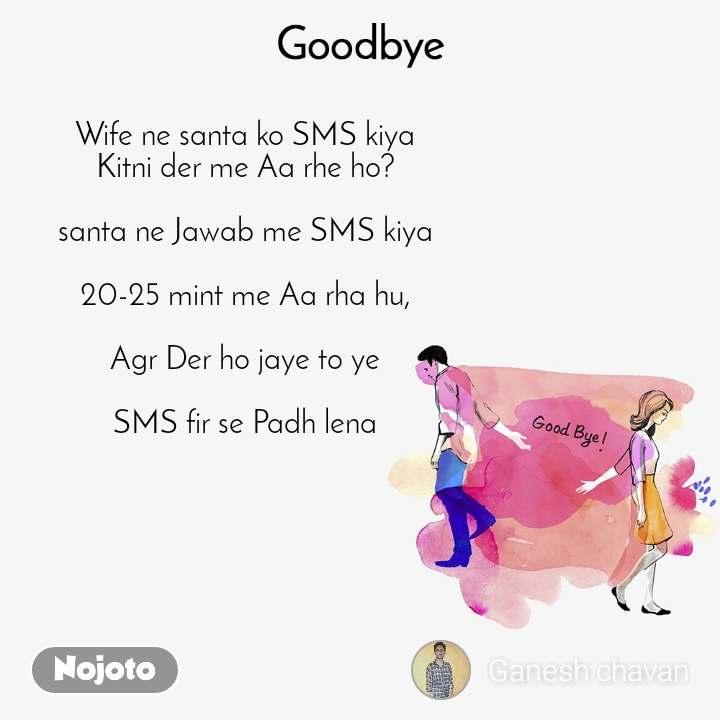 Goodbye Wife ne santa ko SMS kiya Kitni der me Aa rhe ho?  santa ne Jawab me SMS kiya  20-25 mint me Aa rha hu,  Agr Der ho jaye to ye  SMS fir se Padh lena